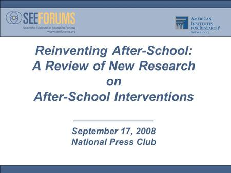 Reinventing After-School: A Review of New Research on After-School Interventions ————————— September 17, 2008 National Press Club.