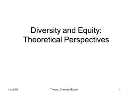 Nov2006Theory_Diversity&Equity1 Diversity and Equity: Theoretical Perspectives.