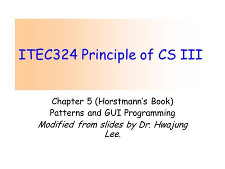 ITEC324 Principle of CS III Chapter 5 (Horstmann's Book) Patterns and GUI Programming Modified from slides by Dr. Hwajung Lee.