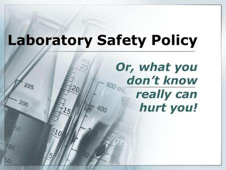 Laboratory Safety Policy Or, what you don't know really can hurt you!