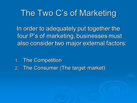 The Two C's of Marketing In order to adequately put together the four P's of marketing, businesses must also consider two major external factors: In order.