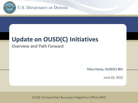 OUSD (Comptroller) Business Integration Office (BIO) Mary Kemp, OUSD(C) BIO June 10, 2015 Update on OUSD(C) Initiatives Overview and Path Forward.