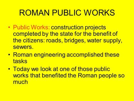 ROMAN PUBLIC WORKS Public Works: construction projects completed by the state for the benefit of the citizens: roads, bridges, water supply, sewers. Roman.