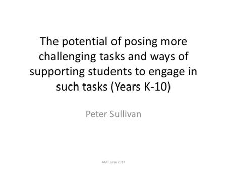 The potential of posing more challenging tasks and ways of supporting students to engage in such tasks (Years K-10) Peter Sullivan MAT june 2013.