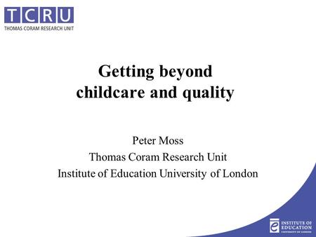 Getting beyond childcare and quality Peter Moss Thomas Coram Research Unit Institute of Education University of London.