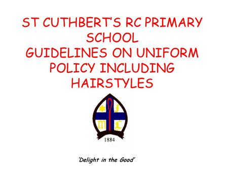 ST CUTHBERT'S RC PRIMARY SCHOOL GUIDELINES ON UNIFORM POLICY INCLUDING HAIRSTYLES 'Delight in the Good'