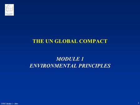 1 UNGC Module 1 – Intro THE UN GLOBAL COMPACT MODULE 1 ENVIRONMENTAL PRINCIPLES.