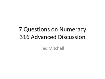 7 Questions on Numeracy 316 Advanced Discussion Ted Mitchell.