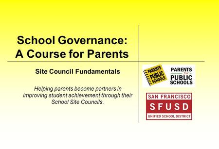 School Governance: A Course for Parents Site Council Fundamentals Helping parents become partners in improving student achievement through their School.