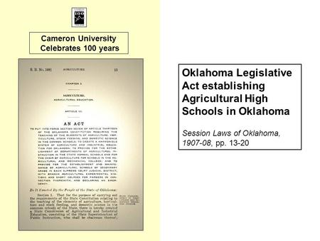 Cameron University Celebrates 100 years Oklahoma Legislative Act establishing Agricultural High Schools in Oklahoma Session Laws of Oklahoma, 1907-08,