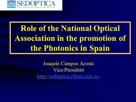 Role of the National Optical Association in the promotion of the Photonics in Spain Joaquín Campos Acosta Vice-President