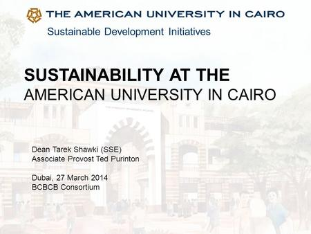 Sustainable Development Initiatives SUSTAINABILITY AT THE AMERICAN UNIVERSITY IN CAIRO Dean Tarek Shawki (SSE) Associate Provost Ted Purinton Dubai, 27.