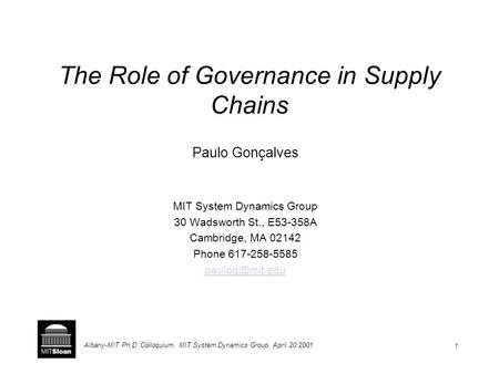 1 Albany-MIT Ph.D. Colloquium, MIT System Dynamics Group, April 20 2001. The Role of Governance in Supply Chains Paulo Gonçalves MIT System Dynamics Group.