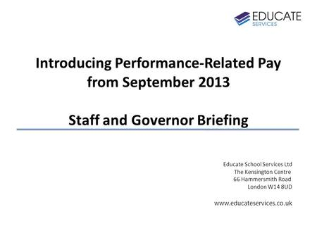 Introducing Performance-Related Pay from September 2013 Staff and Governor Briefing Educate School Services Ltd The Kensington Centre 66 Hammersmith Road.