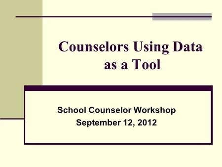 Counselors Using Data as a Tool School Counselor Workshop September 12, 2012.