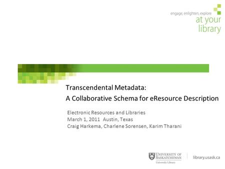 Electronic Resources and Libraries March 1, 2011 Austin, Texas Craig Harkema, Charlene Sorensen, Karim Tharani Transcendental Metadata: A Collaborative.