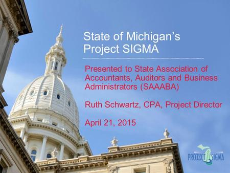 State of Michigan's Project SIGMA Presented to State Association of Accountants, Auditors and Business Administrators (SAAABA) Ruth Schwartz, CPA, Project.