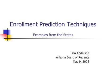 Enrollment Prediction Techniques Examples from the States Dan Anderson Arizona Board of Regents May 9, 2006.