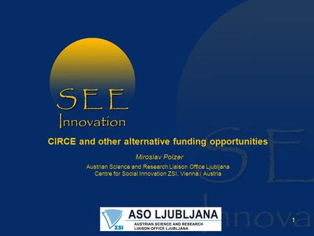 1 CIRCE and other alternative funding opportunities Miroslav Polzer Austrian Science and Research Liaison Office Ljubljana Centre for Social Innovation.