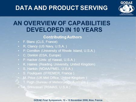 GODAE Final Symposium, 12 – 15 November 2008, Nice, France DATA AND PRODUCT SERVING AN OVERVIEW OF CAPABILITIES DEVELOPED IN 10 YEARS Contributing Authors.