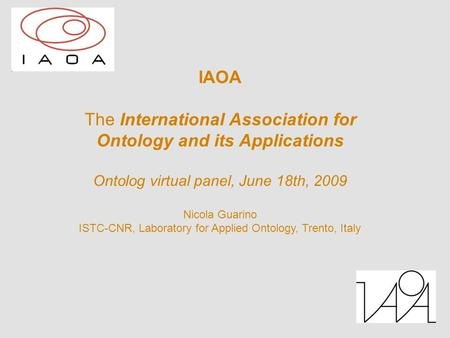 IAOA The International Association for Ontology and its Applications Ontolog virtual panel, June 18th, 2009 Nicola Guarino ISTC-CNR, Laboratory for Applied.