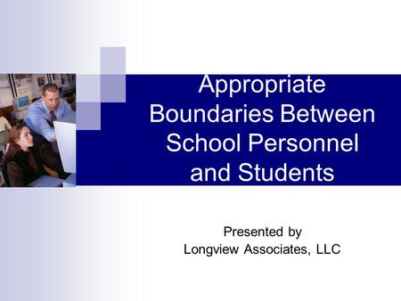 Appropriate Boundaries Between School Personnel and Students Presented by Longview Associates, LLC.