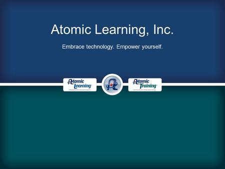 Atomic Learning, Inc. Embrace technology. Empower yourself.