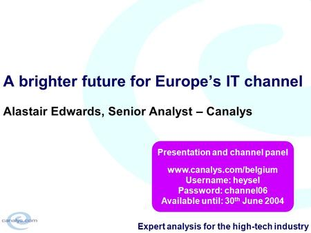 Expert analysis for the high-tech industry A brighter future for Europe's IT channel Alastair Edwards, Senior Analyst – Canalys Presentation and channel.