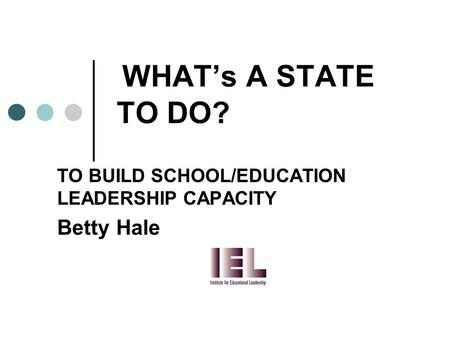 WHAT's A STATE TO DO? TO BUILD SCHOOL/EDUCATION LEADERSHIP CAPACITY Betty Hale.