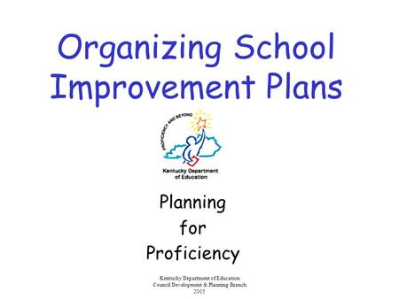 Kentucky Department of Education Council Development & Planning Branch 2005 Organizing School Improvement Plans Planning for Proficiency.