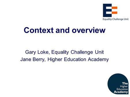Context and overview Gary Loke, Equality Challenge Unit Jane Berry, Higher Education Academy.