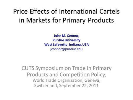 Price Effects of International Cartels in Markets for Primary Products John M. Connor, Purdue University West Lafayette, Indiana, USA