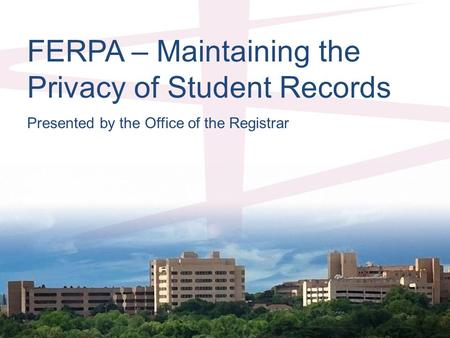 FERPA – Maintaining the Privacy of Student Records Presented by the Office of the Registrar.