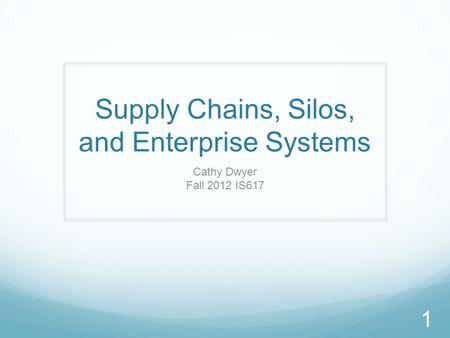 Supply Chains, Silos, and Enterprise Systems Cathy Dwyer Fall 2012 IS617 1.