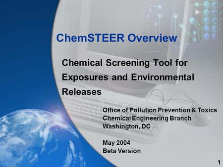 ChemSTEER Overview Chemical Screening Tool for Exposures and Environmental Releases Office of Pollution Prevention & Toxics Chemical Engineering Branch.