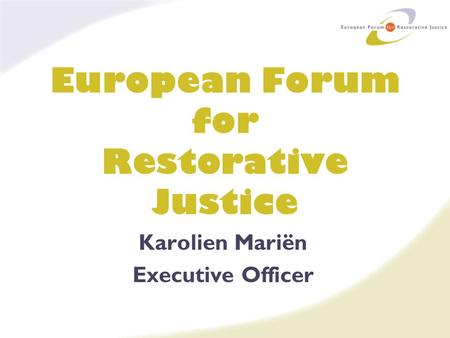 European Forum for Restorative Justice Karolien Mariën Executive Officer.