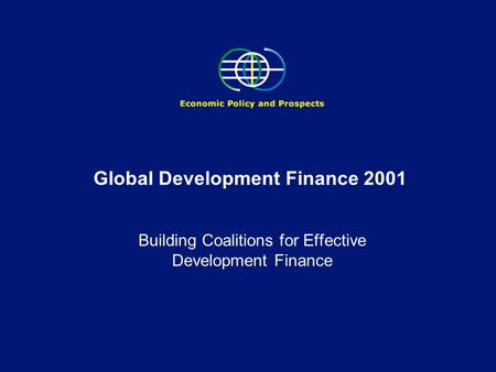 Global Development Finance 2001 Building Coalitions for Effective Development Finance.