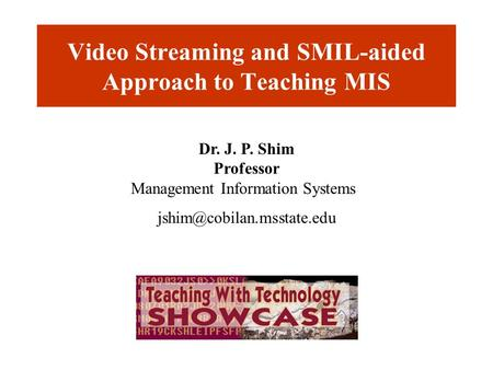 Video Streaming and SMIL-aided Approach to Teaching MIS Dr. J. P. Shim Professor Management Information Systems