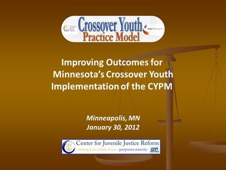 Improving Outcomes for Minnesota's Crossover Youth Implementation of the CYPM Minneapolis, MN January 30, 2012.