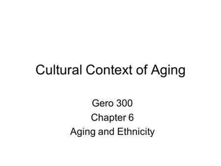 Cultural Context of Aging Gero 300 Chapter 6 Aging and Ethnicity.
