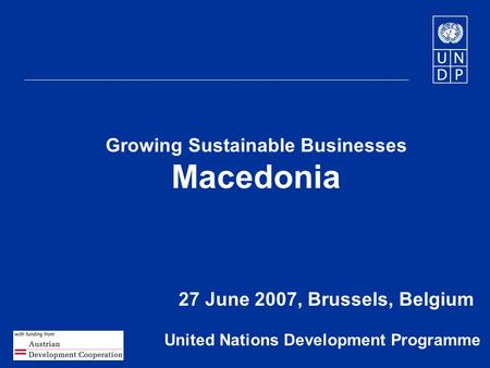 1 Growing Sustainable Businesses Macedonia 27 June 2007, Brussels, Belgium United Nations Development Programme.