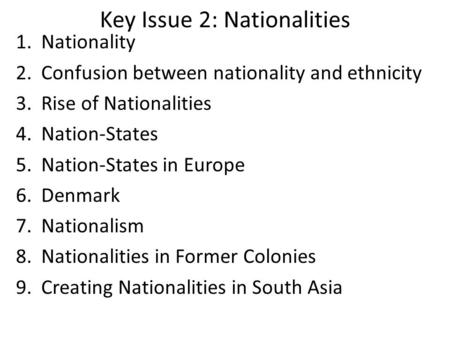 Key Issue 2: Nationalities 1.Nationality 2.Confusion between nationality and ethnicity 3.Rise of Nationalities 4.Nation-States 5.Nation-States in Europe.