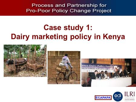 Process and Partnership for Pro-Poor Policy Change Case study 1: Dairy marketing policy in Kenya.
