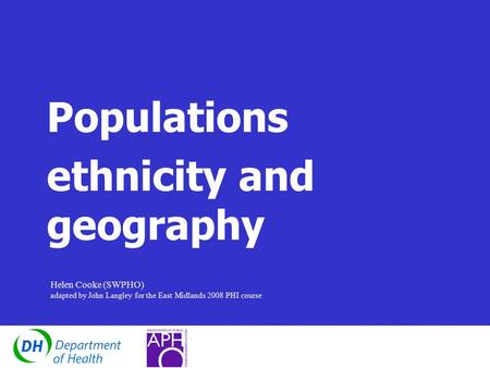 Populations ethnicity and geography Helen Cooke (SWPHO) adapted by John Langley for the East Midlands 2008 PHI course.