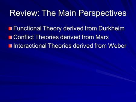 Review: The Main Perspectives Functional Theory derived from Durkheim Conflict Theories derived from Marx Interactional Theories derived from Weber.