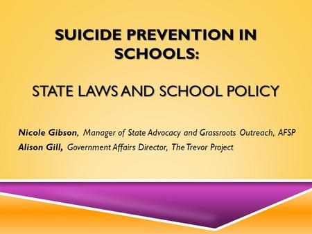 SUICIDE PREVENTION IN SCHOOLS: STATE LAWS AND SCHOOL POLICY Nicole Gibson, Manager of State Advocacy and Grassroots Outreach, AFSP Alison Gill, Government.
