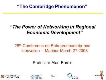 "Slide 1 ""The Cambridge Phenomenon"" ""The Power of Networking in Regional Economic Development"" 28 th Conference on Entrepreneurship and Innovation – Maribor."
