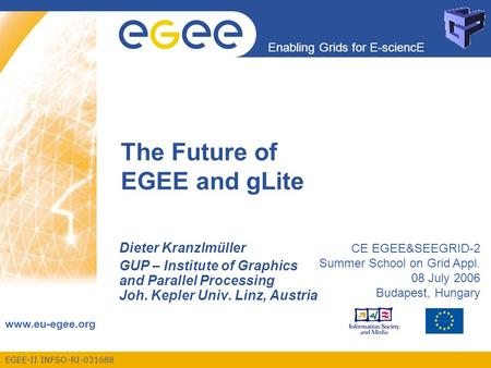 EGEE-II INFSO-RI-031688 Enabling Grids for E-sciencE www.eu-egee.org The Future of EGEE and gLite Dieter Kranzlmüller GUP – Institute of Graphics and Parallel.