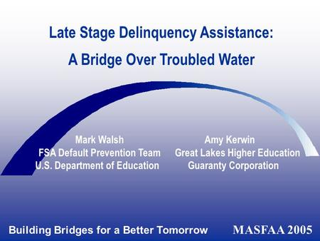 Building Bridges for a Better Tomorrow MASFAA 2005 Late Stage Delinquency Assistance: A Bridge Over Troubled Water Mark Walsh Amy Kerwin FSA Default Prevention.