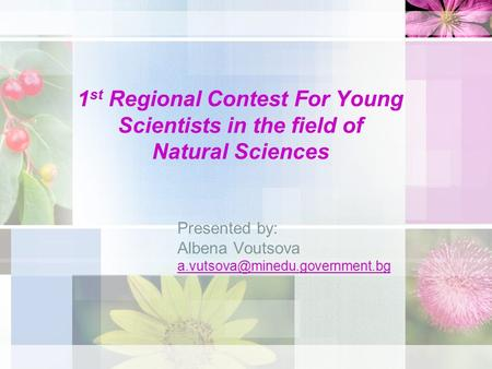 1 st Regional Contest For Young Scientists in the field of Natural Sciences Presented by: Albena Voutsova